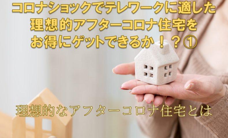 コロナショックでテレワークに適した理想的アフターコロナ住宅をお得にゲットできるか!?①