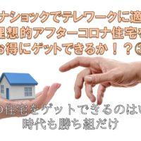 コロナショックでテレワークに適した理想的アフターコロナ住宅をお得にゲットできるか③